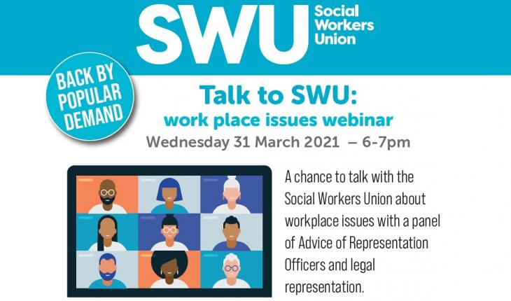 Back by popular demand - Talk to SWU: work place issues webinar | Wednesday 31 March 2021 at 6-7pm. A chance to talk with the Social Workers Union about workplace issues with a panel of Advice and Representation officers and legal representation.